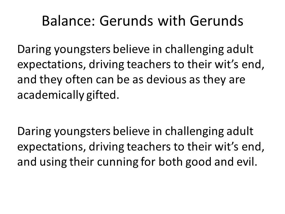 Balance: Gerunds with Gerunds Daring youngsters believe in challenging adult expectations, driving teachers to their wit's end, and they often can be as devious as they are academically gifted.