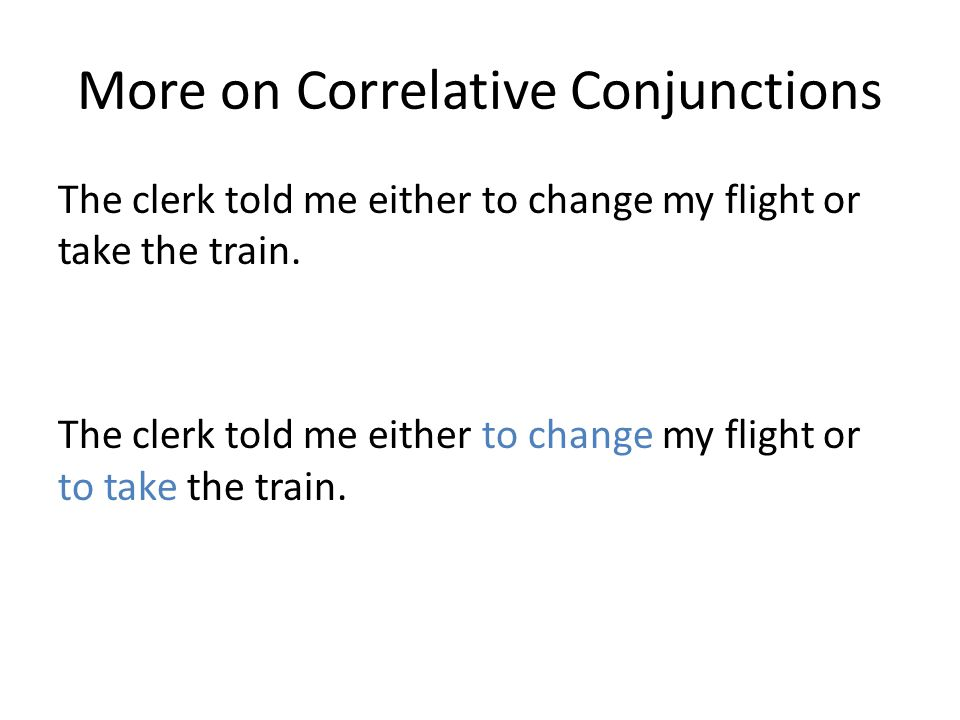 More on Correlative Conjunctions The clerk told me either to change my flight or take the train.