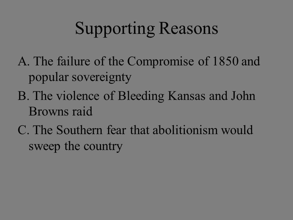 Supporting Reasons A. The failure of the Compromise of 1850 and popular sovereignty B. The violence of Bleeding Kansas and John Browns raid C. The Sou