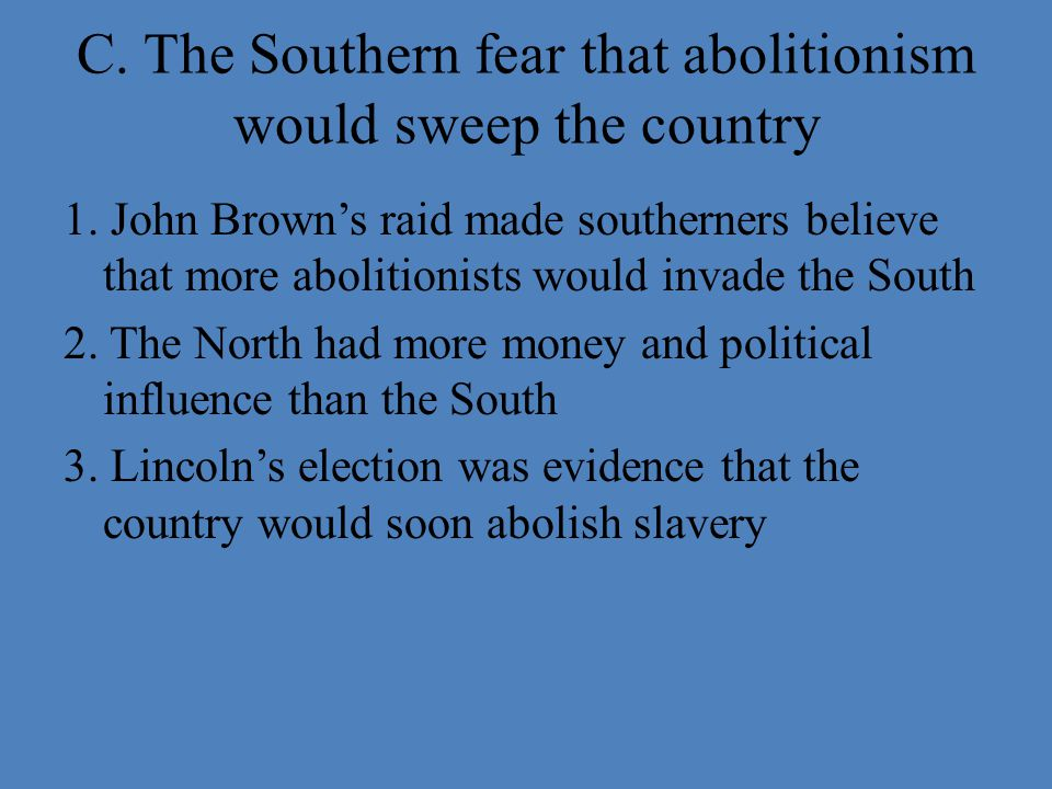 C. The Southern fear that abolitionism would sweep the country 1. John Brown's raid made southerners believe that more abolitionists would invade the