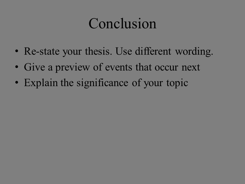 Conclusion Re-state your thesis. Use different wording. Give a preview of events that occur next Explain the significance of your topic
