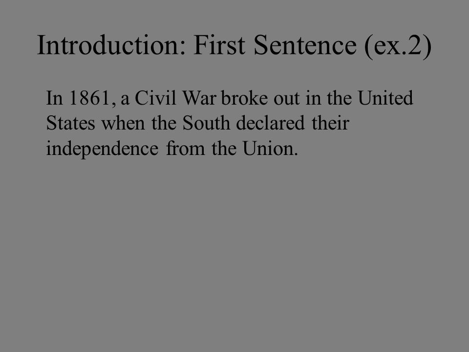 Introduction: First Sentence (ex.2) In 1861, a Civil War broke out in the United States when the South declared their independence from the Union.