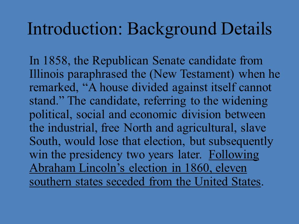 Introduction: Background Details In 1858, the Republican Senate candidate from Illinois paraphrased the (New Testament) when he remarked, A house divided against itself cannot stand. The candidate, referring to the widening political, social and economic division between the industrial, free North and agricultural, slave South, would lose that election, but subsequently win the presidency two years later.