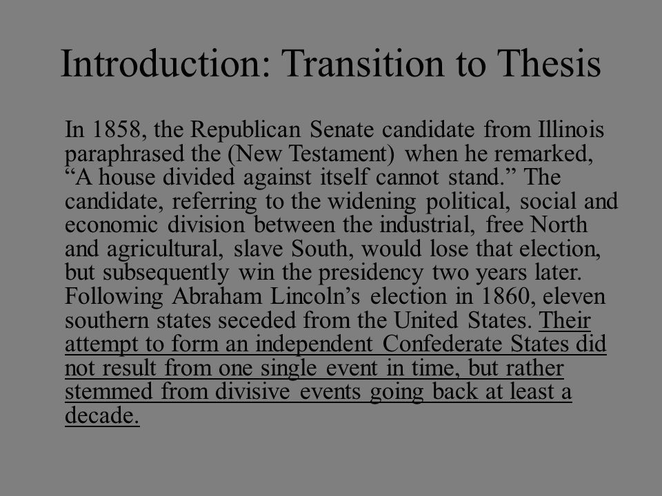 Introduction: Transition to Thesis In 1858, the Republican Senate candidate from Illinois paraphrased the (New Testament) when he remarked, A house divided against itself cannot stand. The candidate, referring to the widening political, social and economic division between the industrial, free North and agricultural, slave South, would lose that election, but subsequently win the presidency two years later.
