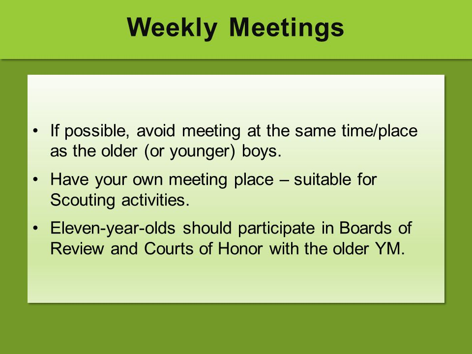 Weekly Meetings If possible, avoid meeting at the same time/place as the older (or younger) boys. Have your own meeting place – suitable for Scouting