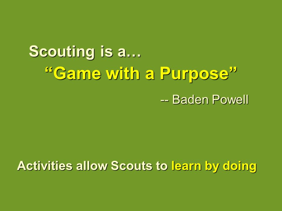 """Scouting is a… """"Game with a Purpose"""" """"Game with a Purpose"""" -- Baden Powell Activities allow Scouts to learn by doing"""