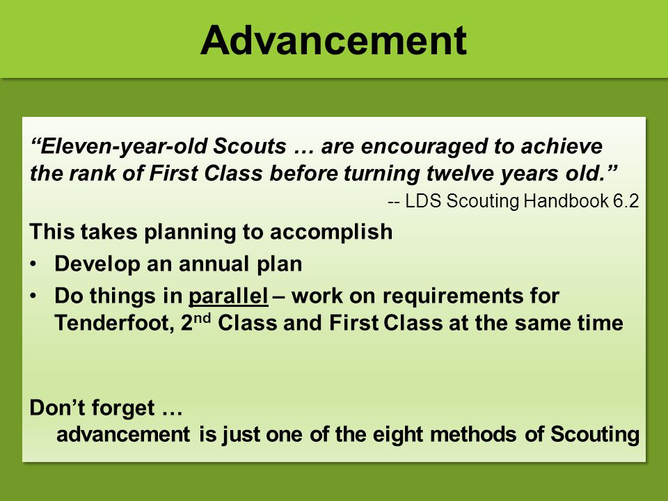 """Advancement """"Eleven-year-old Scouts … are encouraged to achieve the rank of First Class before turning twelve years old."""" -- LDS Scouting Handbook 6.2"""