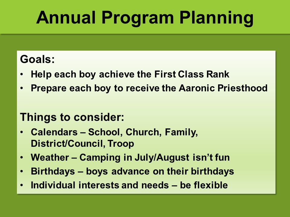 Annual Program Planning Goals: Help each boy achieve the First Class Rank Prepare each boy to receive the Aaronic Priesthood Things to consider: Calen