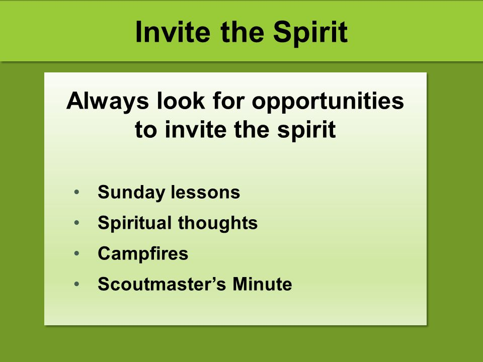 Invite the Spirit Always look for opportunities to invite the spirit Sunday lessons Spiritual thoughts Campfires Scoutmaster's Minute Always look for
