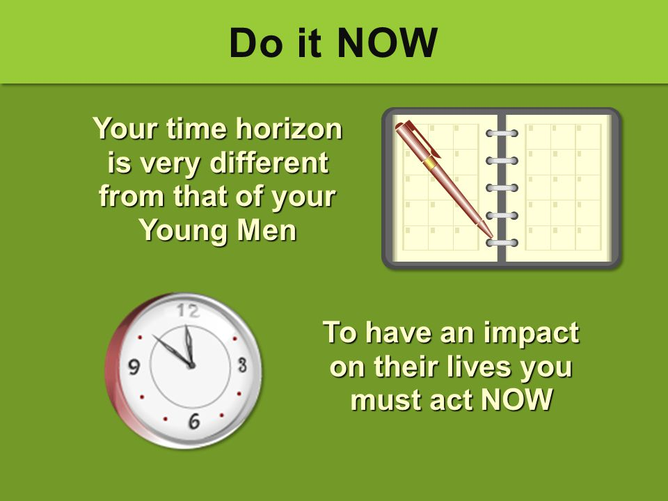 Do it NOW Your time horizon is very different from that of your Young Men To have an impact on their lives you must act NOW