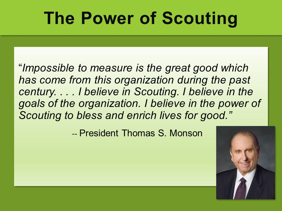 """The Power of Scouting """"Impossible to measure is the great good which has come from this organization during the past century.... I believe in Scouting"""