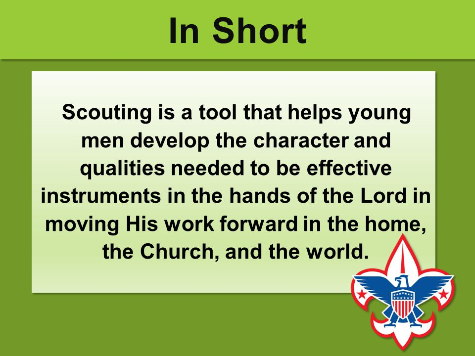 In Short Scouting is a tool that helps young men develop the character and qualities needed to be effective instruments in the hands of the Lord in mo