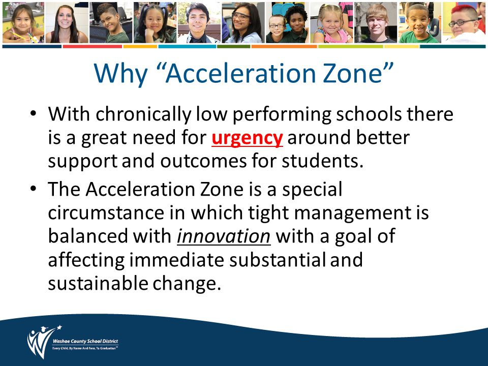 Why Acceleration Zone With chronically low performing schools there is a great need for urgency around better support and outcomes for students.