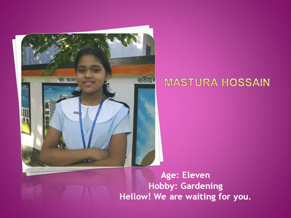 Age: Eleven Hobby: Gardening Hellow! We are waiting for you.