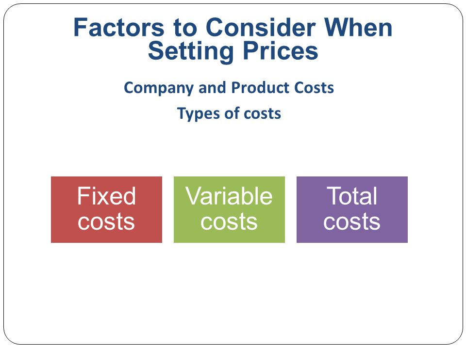 Factors to Consider When Setting Prices Fixed costs are the costs that do not vary with production or sales level Rent Heat Interest Executive salaries Company and Product Costs