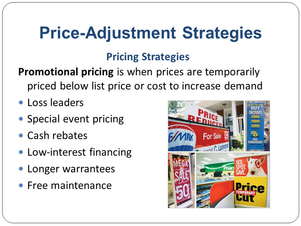 Price-Adjustment Strategies Risks of promotional pricing Used too frequently, and copies by competitors can create deal-prone customers who will wait for promotions and avoid buying at regular price Creates price wars Pricing Strategies