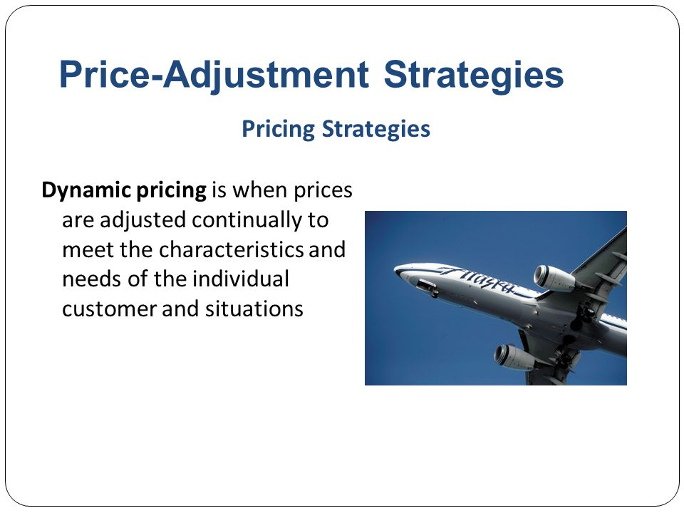Price-Adjustment Strategies Dynamic pricing is when prices are adjusted continually to meet the characteristics and needs of the individual customer a