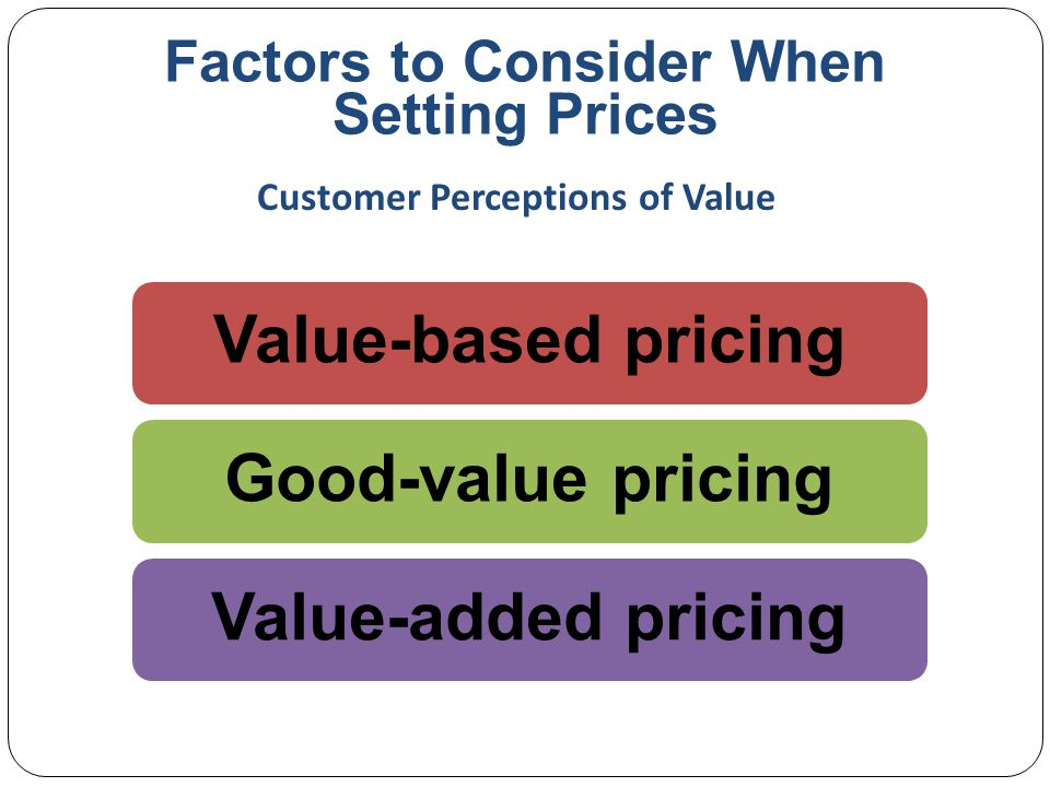 Factors to Consider When Setting Prices Good-value pricing offers the right combination of quality and good service to fair price Existing brands are being redesigned to offer more quality for a given price or the same quality for less price Customer Perceptions of Value