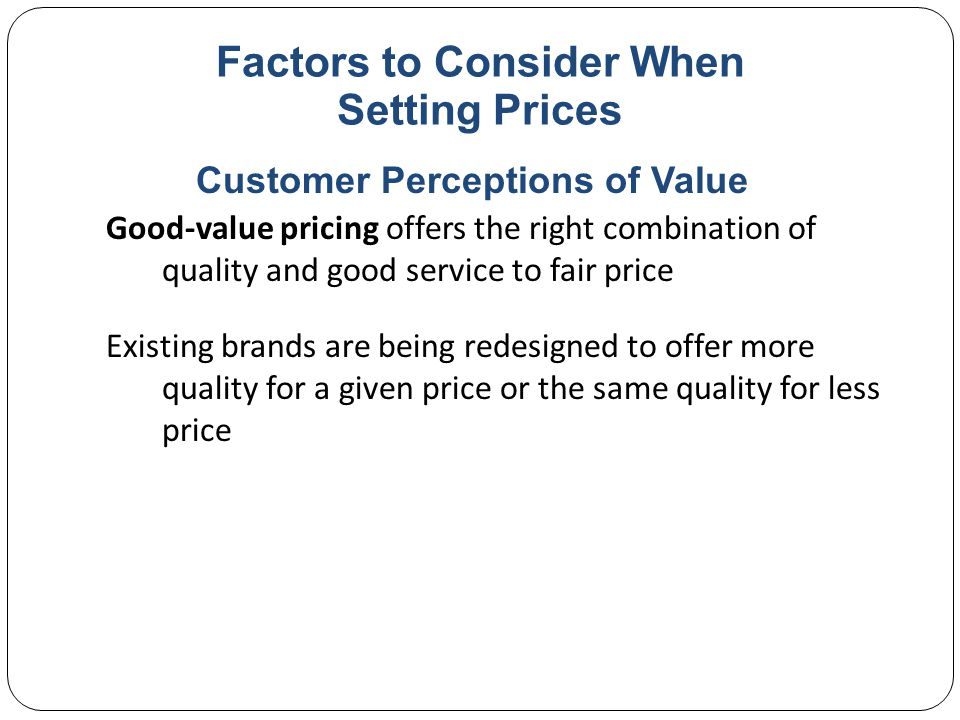 Factors to Consider When Setting Prices Everyday low pricing (EDLP) involves charging a constant everyday low price with few or no temporary price discounts High-low pricing involves charging higher prices on an everyday basis but running frequent promotions to lower prices temporarily on selected items Customer Perceptions of Value