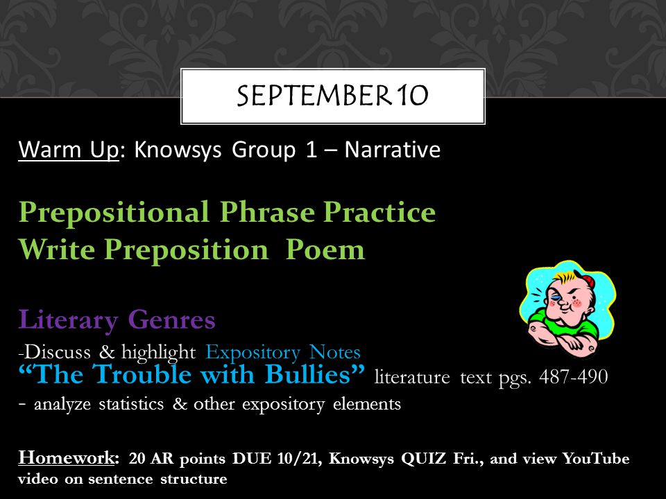 Warm Up: Knowsys Group 1 – Narrative Prepositional Phrase Practice Write Preposition Poem Literary Genres - Discuss & highlight Expository Notes The Trouble with Bullies literature text pgs.