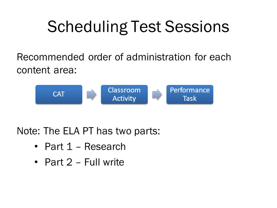 Scheduling Test Sessions Recommended order of administration for each content area: Note: The ELA PT has two parts: Part 1 – Research Part 2 – Full write CAT Classroom Activity Performance Task