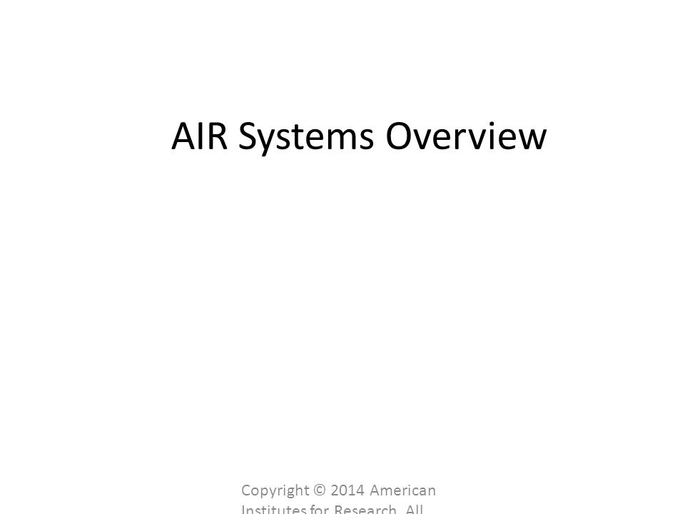 AIR Systems Overview Copyright © 2014 American Institutes for Research. All rights reserved.