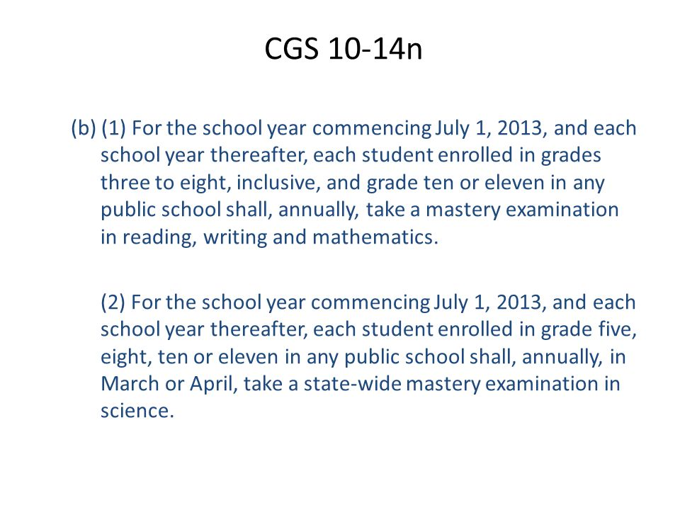 CGS 10-14n (b) (1) For the school year commencing July 1, 2013, and each school year thereafter, each student enrolled in grades three to eight, inclusive, and grade ten or eleven in any public school shall, annually, take a mastery examination in reading, writing and mathematics.