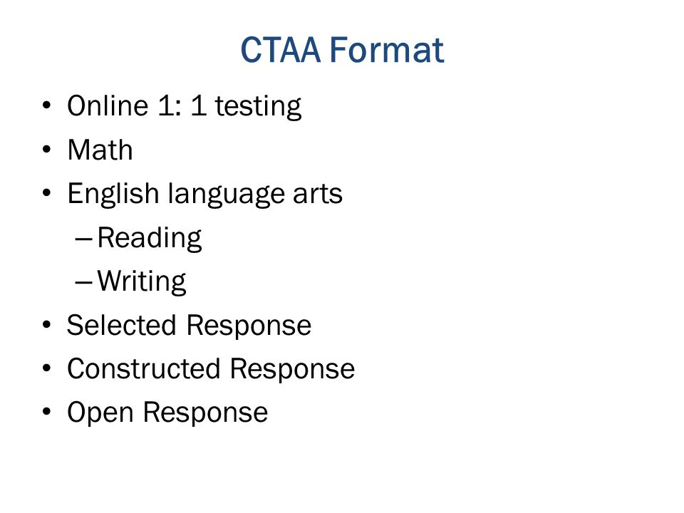 CTAA Format Online 1: 1 testing Math English language arts – Reading – Writing Selected Response Constructed Response Open Response