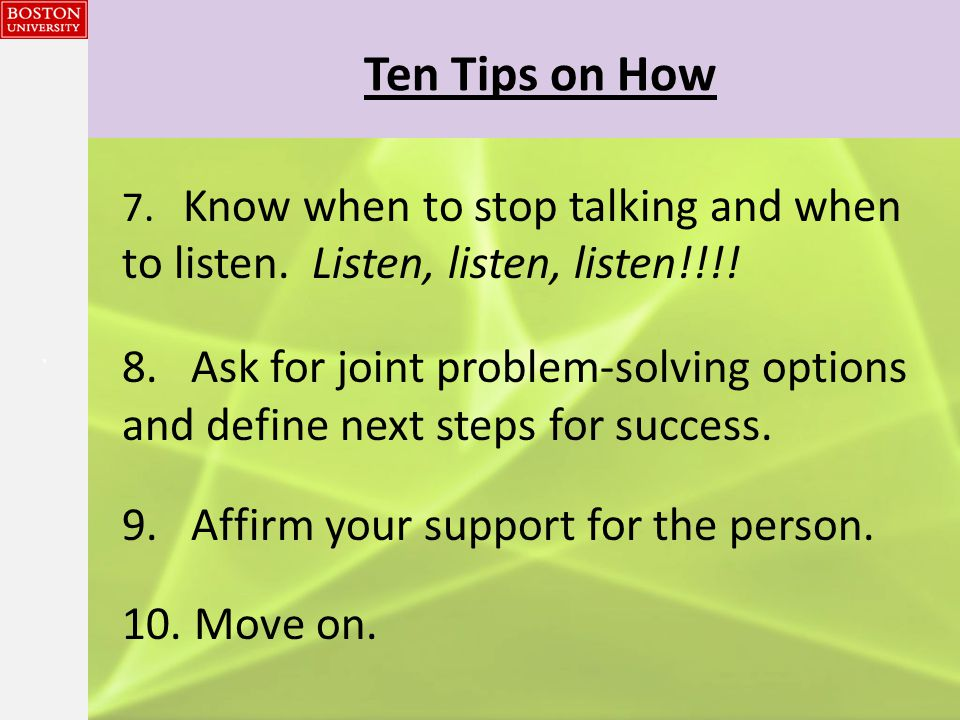{{} Ten Tips on How 7. Know when to stop talking and when to listen.