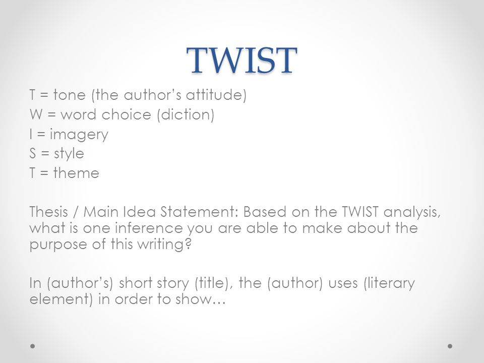 TWIST T = tone (the author's attitude) W = word choice (diction) I = imagery S = style T = theme Thesis / Main Idea Statement: Based on the TWIST anal