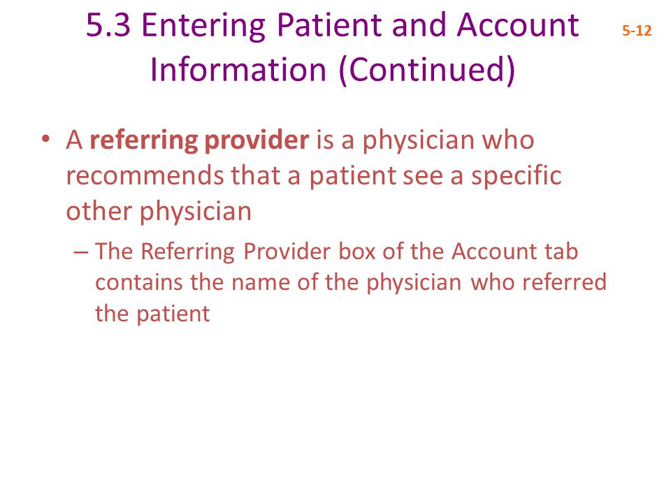 5.3 Entering Patient and Account Information (Continued) 5-12 A referring provider is a physician who recommends that a patient see a specific other physician – The Referring Provider box of the Account tab contains the name of the physician who referred the patient