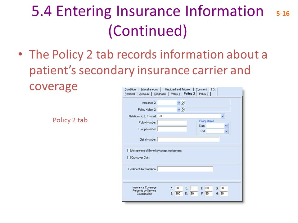5.4 Entering Insurance Information (Continued) 5-16 The Policy 2 tab records information about a patient's secondary insurance carrier and coverage Policy 2 tab