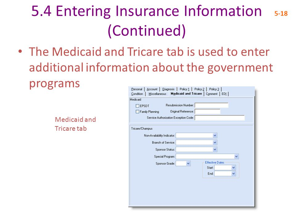 5.4 Entering Insurance Information (Continued) 5-18 The Medicaid and Tricare tab is used to enter additional information about the government programs Medicaid and Tricare tab