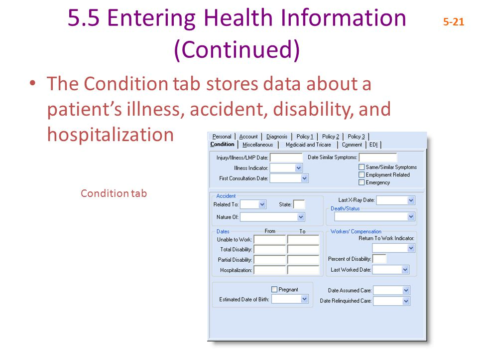 5.5 Entering Health Information (Continued) 5-21 The Condition tab stores data about a patient's illness, accident, disability, and hospitalization Condition tab