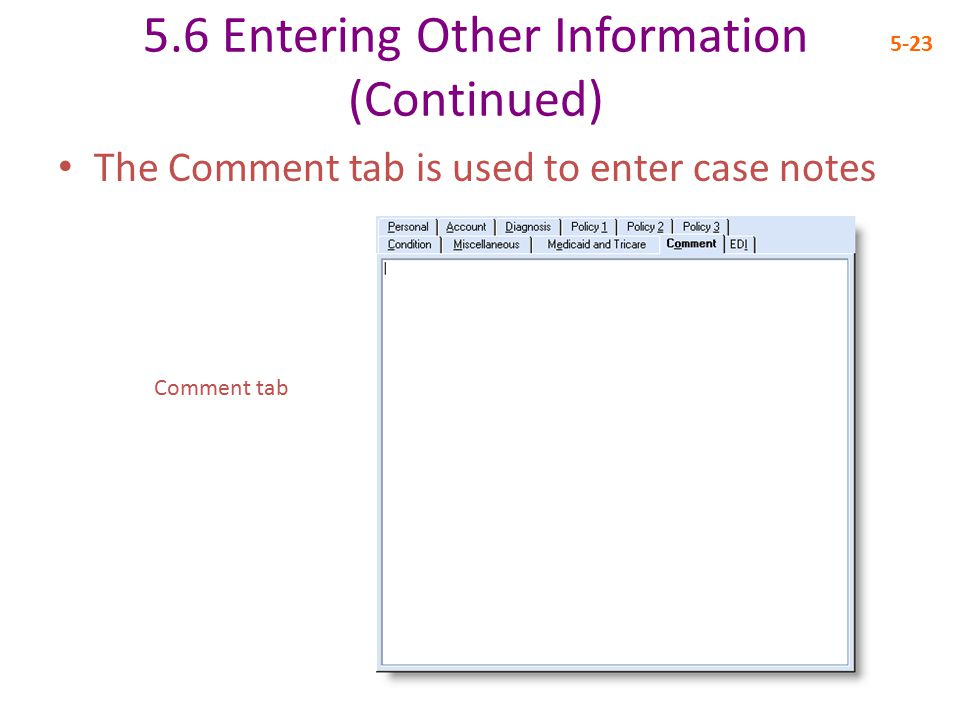 5.6 Entering Other Information (Continued) 5-23 The Comment tab is used to enter case notes Comment tab