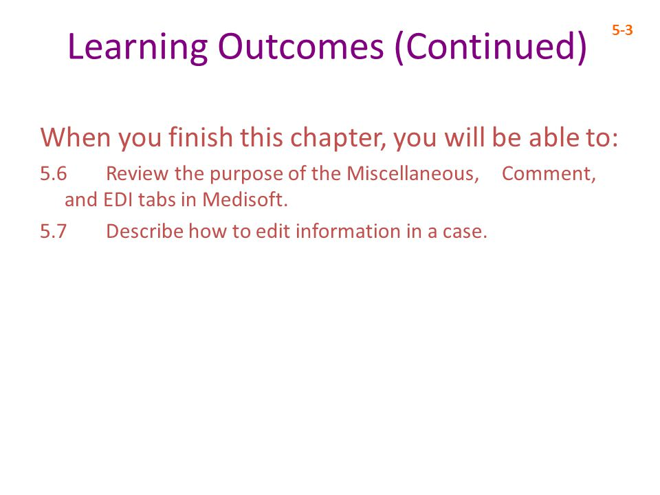 Learning Outcomes (Continued) When you finish this chapter, you will be able to: 5.6 Review the purpose of the Miscellaneous, Comment, and EDI tabs in Medisoft.