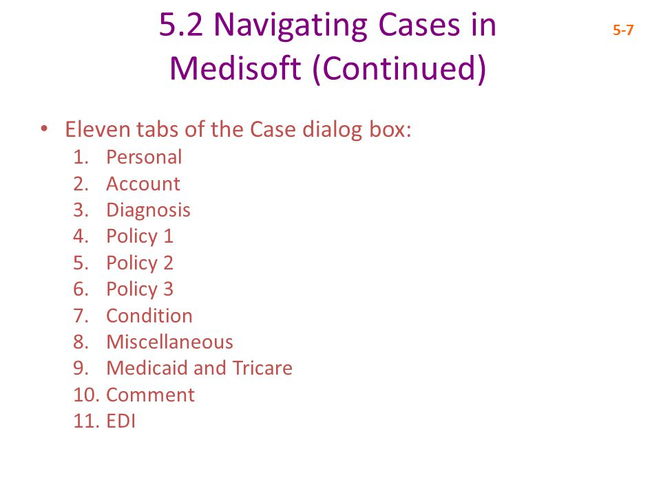 5.2 Navigating Cases in Medisoft (Continued) 5-7 Eleven tabs of the Case dialog box: 1.Personal 2.Account 3.Diagnosis 4.Policy 1 5.Policy 2 6.Policy 3 7.Condition 8.Miscellaneous 9.Medicaid and Tricare 10.Comment 11.EDI