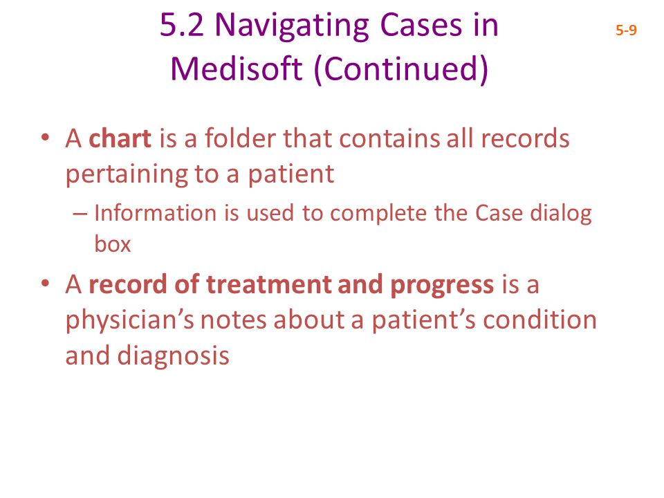 5.2 Navigating Cases in Medisoft (Continued) 5-9 A chart is a folder that contains all records pertaining to a patient – Information is used to complete the Case dialog box A record of treatment and progress is a physician's notes about a patient's condition and diagnosis