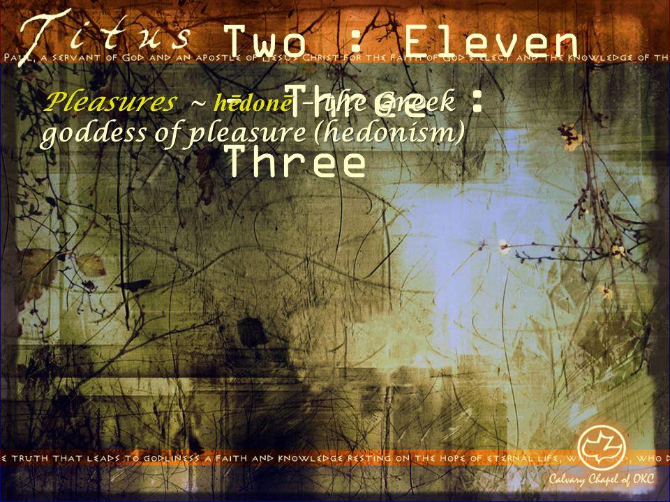 Two : Eleven – Three : Three Pleasures ~ hēdonē – the Greek goddess of pleasure (hedonism)