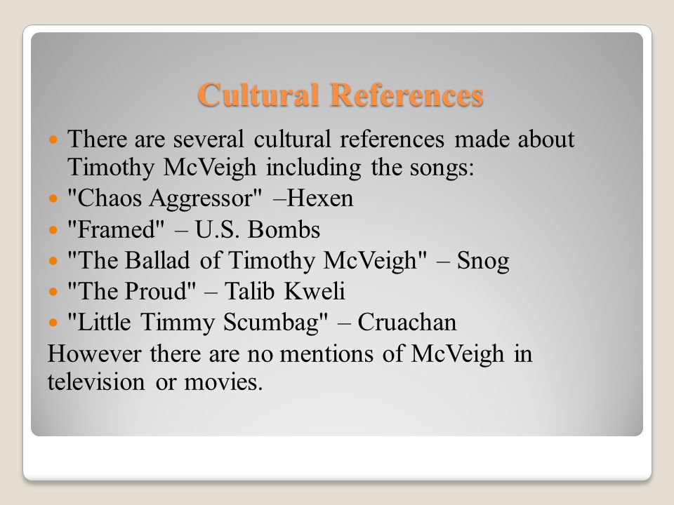 Cultural References There are several cultural references made about Timothy McVeigh including the songs: Chaos Aggressor –Hexen Framed – U.S.