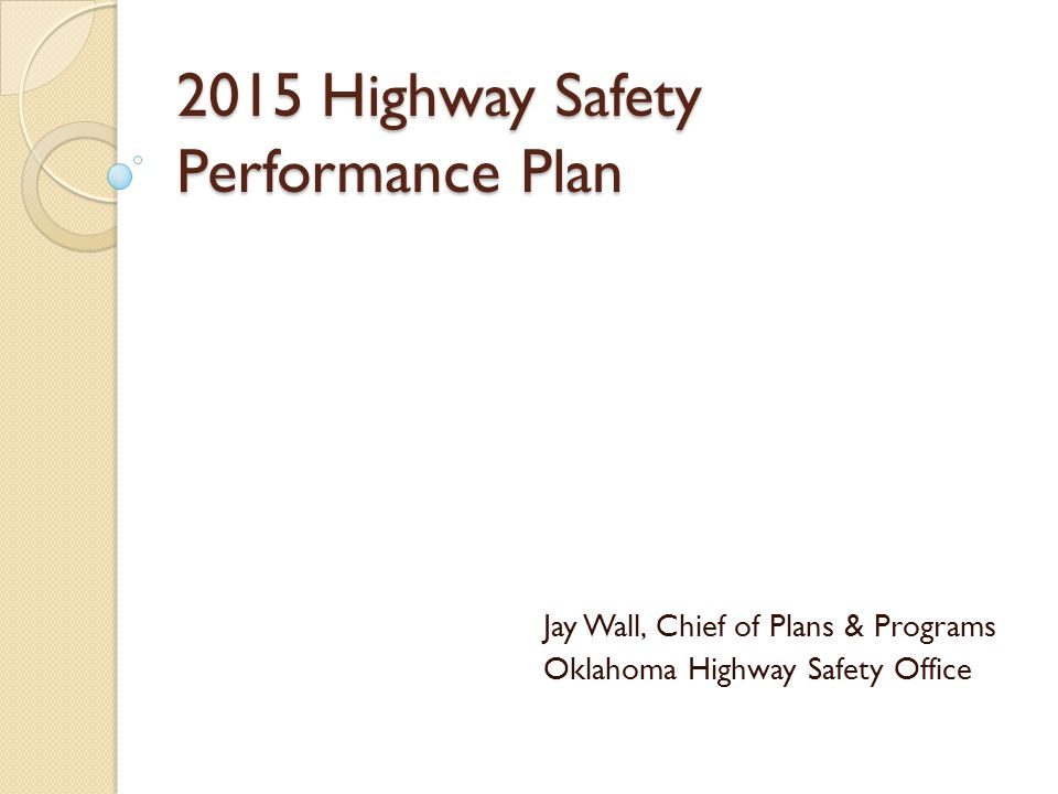 2015 Highway Safety Performance Plan Jay Wall, Chief of Plans & Programs Oklahoma Highway Safety Office