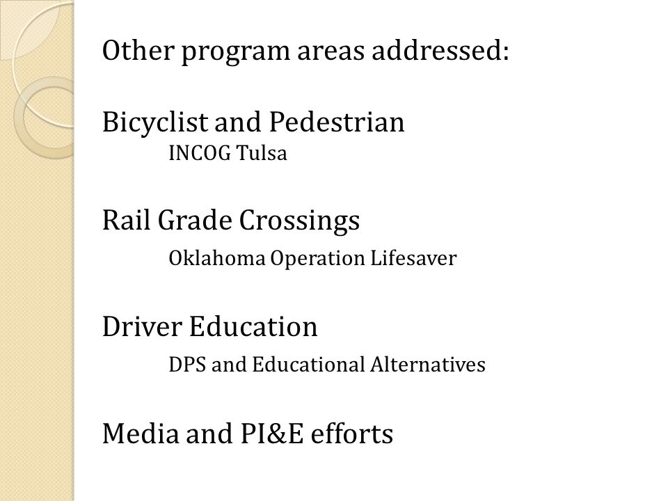 Other program areas addressed: Bicyclist and Pedestrian INCOG Tulsa Rail Grade Crossings Oklahoma Operation Lifesaver Driver Education DPS and Educational Alternatives Media and PI&E efforts