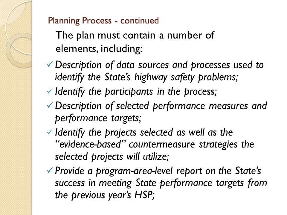 Planning Process - continued Description of data sources and processes used to identify the State's highway safety problems; Identify the participants in the process; Description of selected performance measures and performance targets; Identify the projects selected as well as the evidence-based countermeasure strategies the selected projects will utilize; Provide a program-area-level report on the State's success in meeting State performance targets from the previous year's HSP; The plan must contain a number of elements, including: