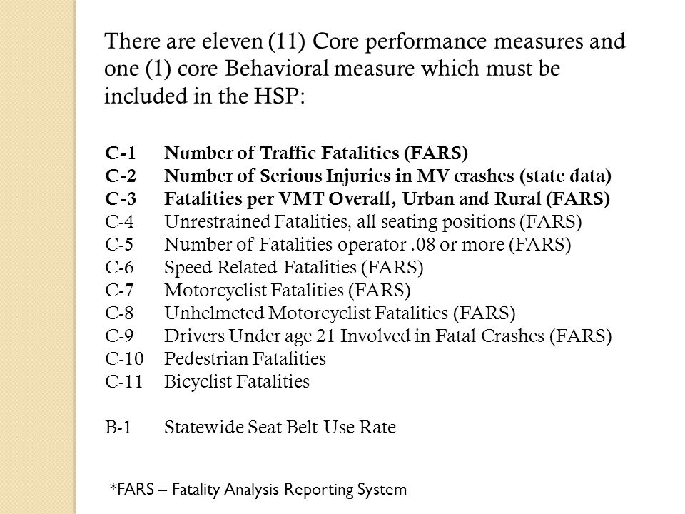 There are eleven (11) Core performance measures and one (1) core Behavioral measure which must be included in the HSP: C-1Number of Traffic Fatalities (FARS) C-2Number of Serious Injuries in MV crashes (state data) C-3Fatalities per VMT Overall, Urban and Rural (FARS) C-4Unrestrained Fatalities, all seating positions (FARS) C-5Number of Fatalities operator.08 or more (FARS) C-6Speed Related Fatalities (FARS) C-7Motorcyclist Fatalities (FARS) C-8Unhelmeted Motorcyclist Fatalities (FARS) C-9Drivers Under age 21 Involved in Fatal Crashes (FARS) C-10Pedestrian Fatalities C-11Bicyclist Fatalities B-1Statewide Seat Belt Use Rate *FARS – Fatality Analysis Reporting System