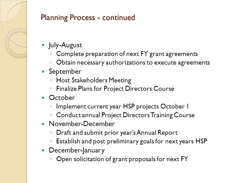 Planning Process - continued January-February ◦ Begin preliminary review of submitted proposals and identification of possible further solicitations March ◦ Host statewide forum/workshop to address identified topics and solicit input April ◦ Set initial performance targets for next FY HSP ◦ Selection process for next FY projects May-June ◦ Negotiate project agreements for next FY ◦ Draft next FY HSP June ◦ Finalize goals and performance targets for next FY ◦ Finalize and submit next FY HSP