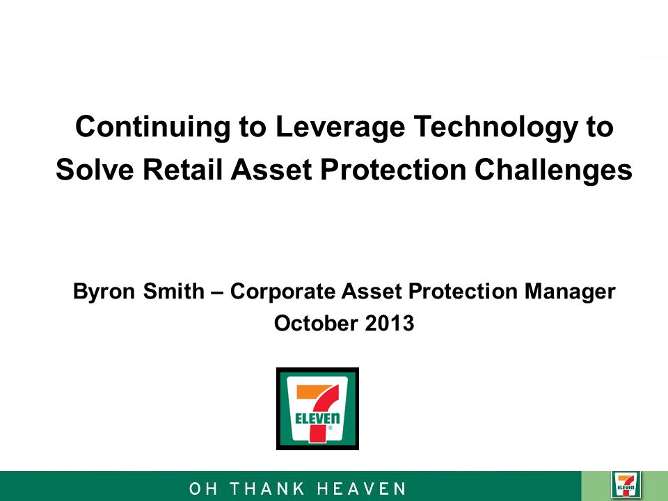 Agenda Overview of 7-Eleven Asset Protection Core Strategy 7-Eleven Technology Solutions Integration of Solutions to Maximize Systems CCTV Systems & Tools The Future Mobile App Questions