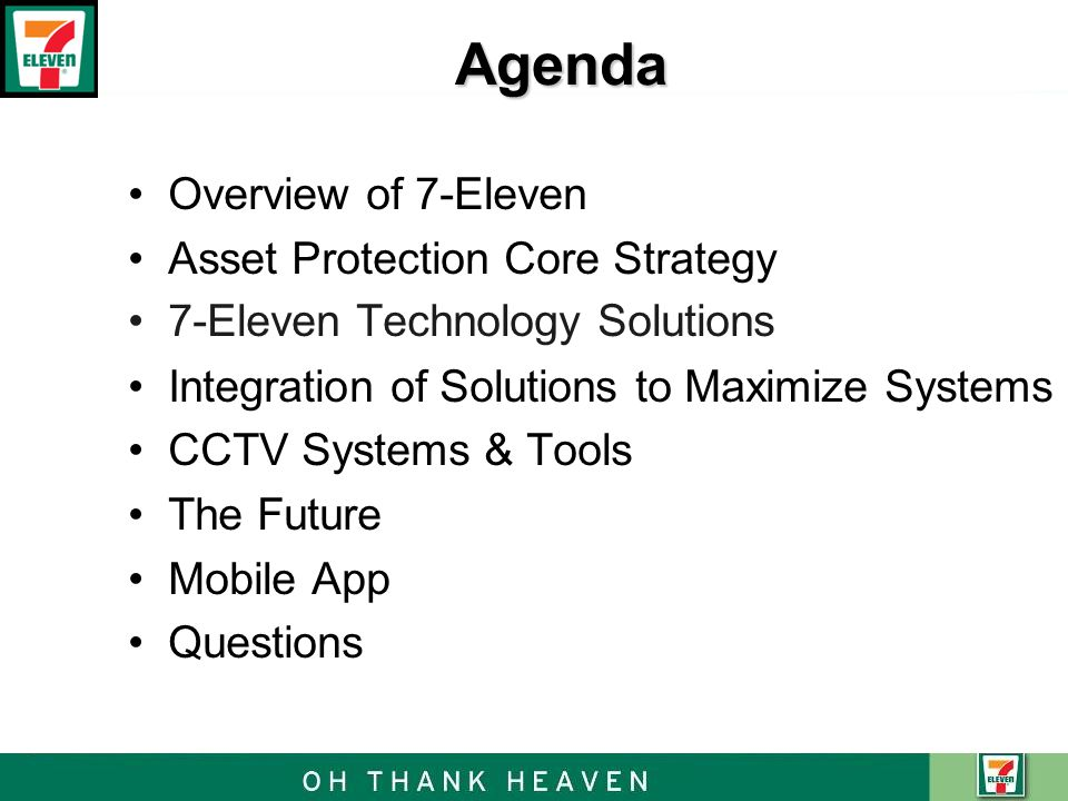 Agenda Overview of 7-Eleven Asset Protection Core Strategy 7-Eleven Technology Solutions Integration of Solutions to Maximize Systems CCTV Systems & T