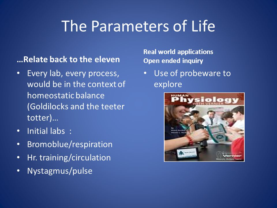 The Parameters of Life …Relate back to the eleven Every lab, every process, would be in the context of homeostatic balance (Goldilocks and the teeter totter)… Initial labs : Bromoblue/respiration Hr.