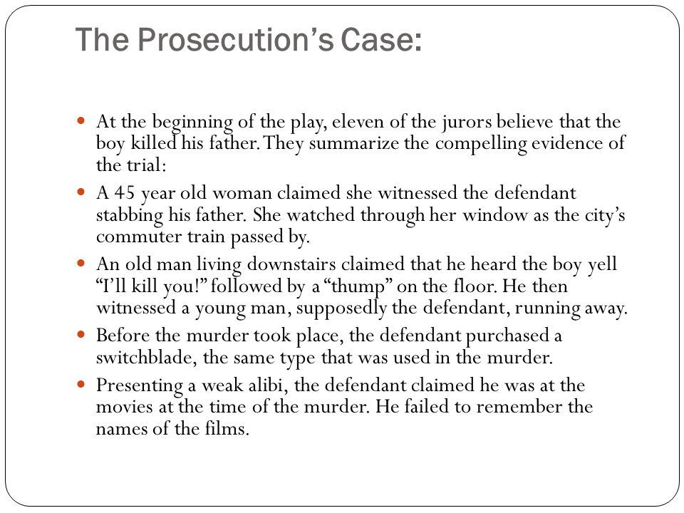 The Prosecution's Case: At the beginning of the play, eleven of the jurors believe that the boy killed his father. They summarize the compelling evide