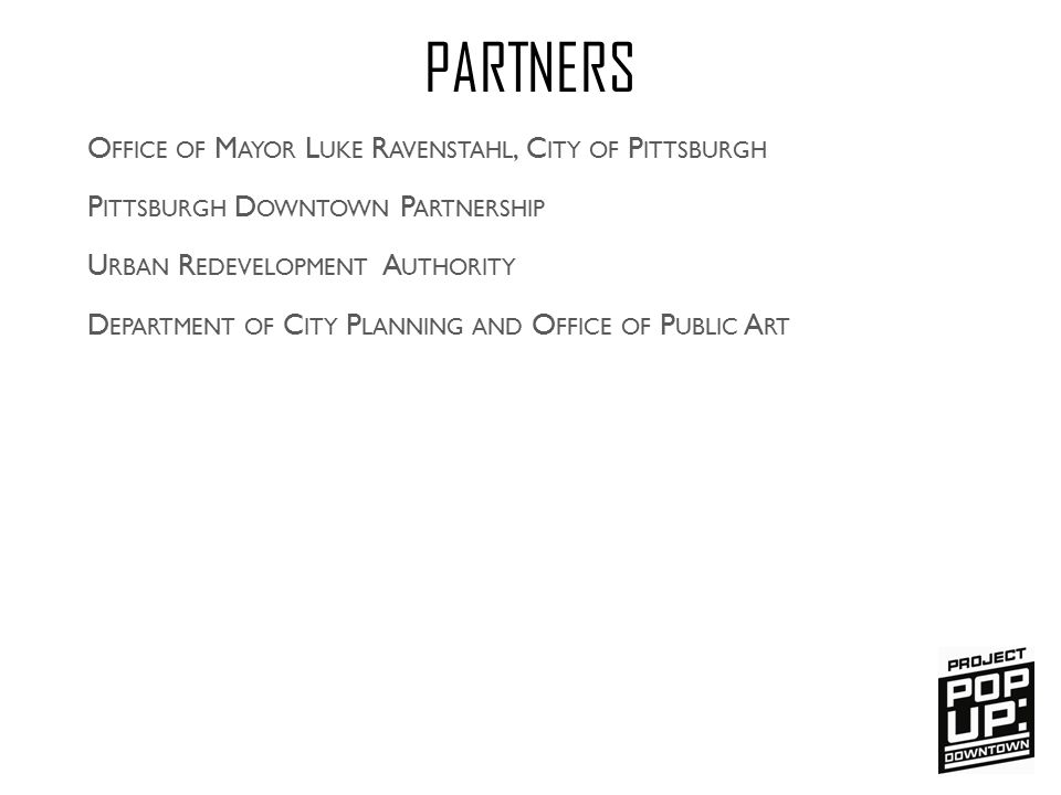 P ITTSBURGH D OWNTOWN P ARTNERSHIP PARTNERS U RBAN R EDEVELOPMENT A UTHORITY D EPARTMENT OF C ITY P LANNING AND O FFICE OF P UBLIC A RT O FFICE OF M AYOR L UKE R AVENSTAHL, C ITY OF P ITTSBURGH FUNDERS T HE H EINZ E NDOWMENTS C OLCOM F OUNDATION A N A NONYMOUS D ONOR